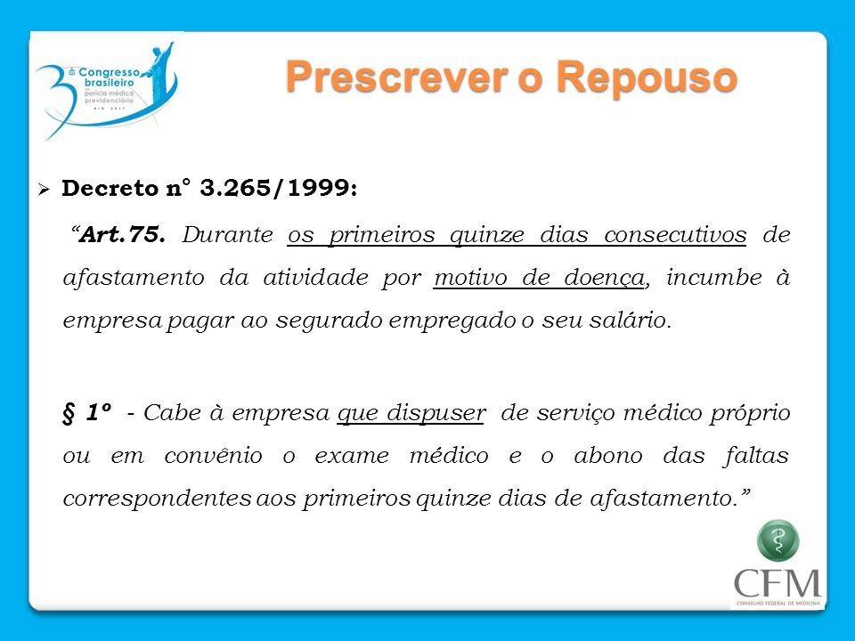 Prescrever o Repouso Decreto n° 3.265/1999: Art.75. Durante os primeiros quinze dias consecutivos de afastamento da atividade por motivo de doença, in