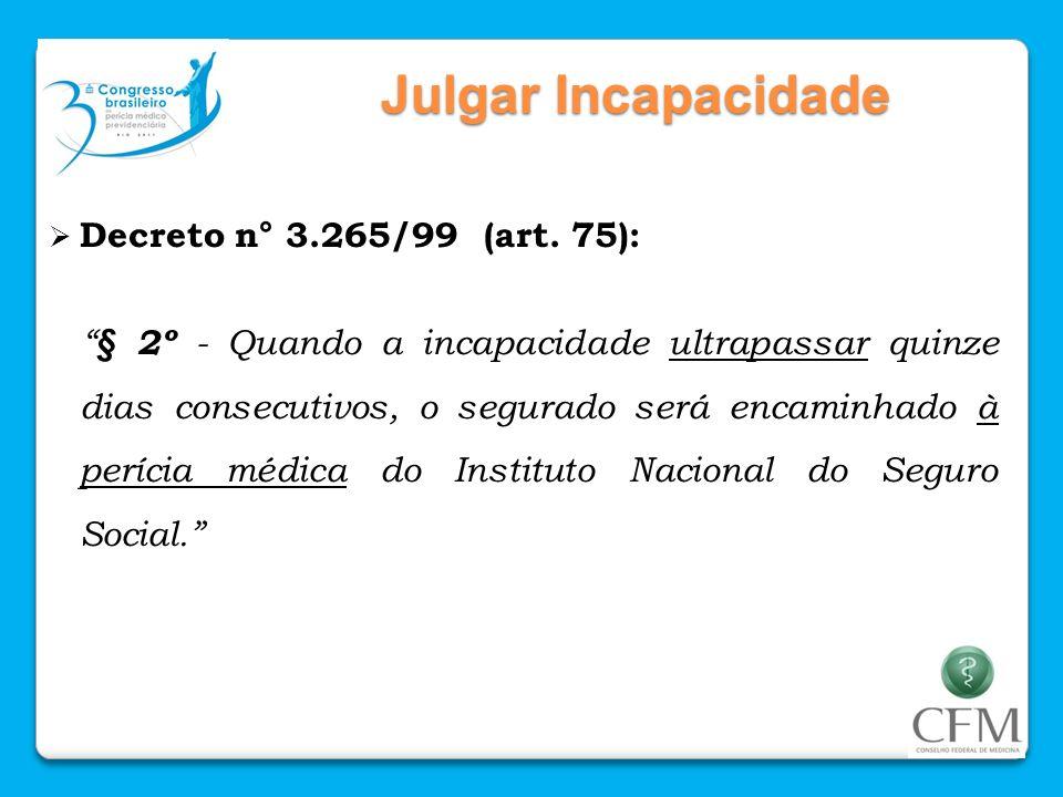 Julgar Incapacidade Decreto n° 3.265/99 (art. 75): § 2º - Quando a incapacidade ultrapassar quinze dias consecutivos, o segurado será encaminhado à pe