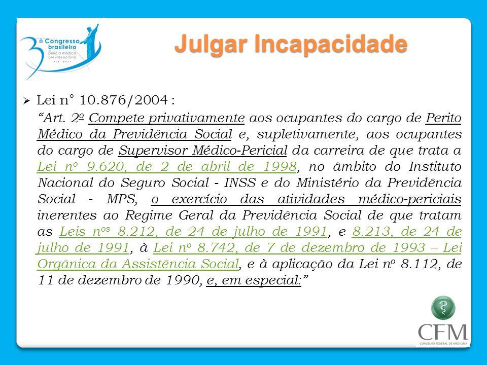 Julgar Incapacidade Lei n° 10.876/2004 : Art. 2 o Compete privativamente aos ocupantes do cargo de Perito Médico da Previdência Social e, supletivamen