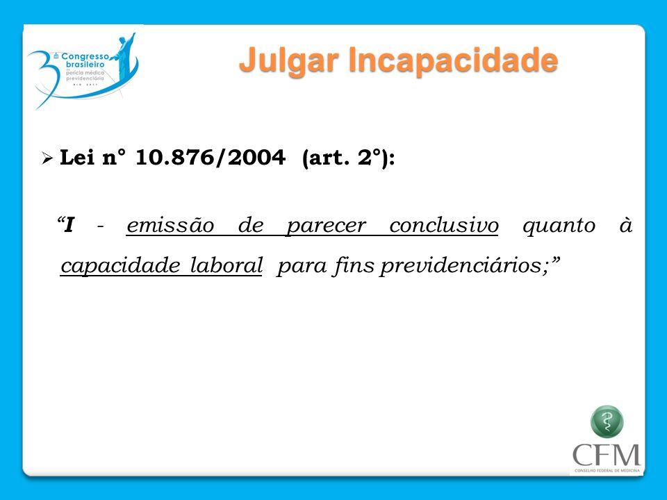 Julgar Incapacidade Lei n° 10.876/2004 (art. 2°): I - emissão de parecer conclusivo quanto à capacidade laboral para fins previdenciários;