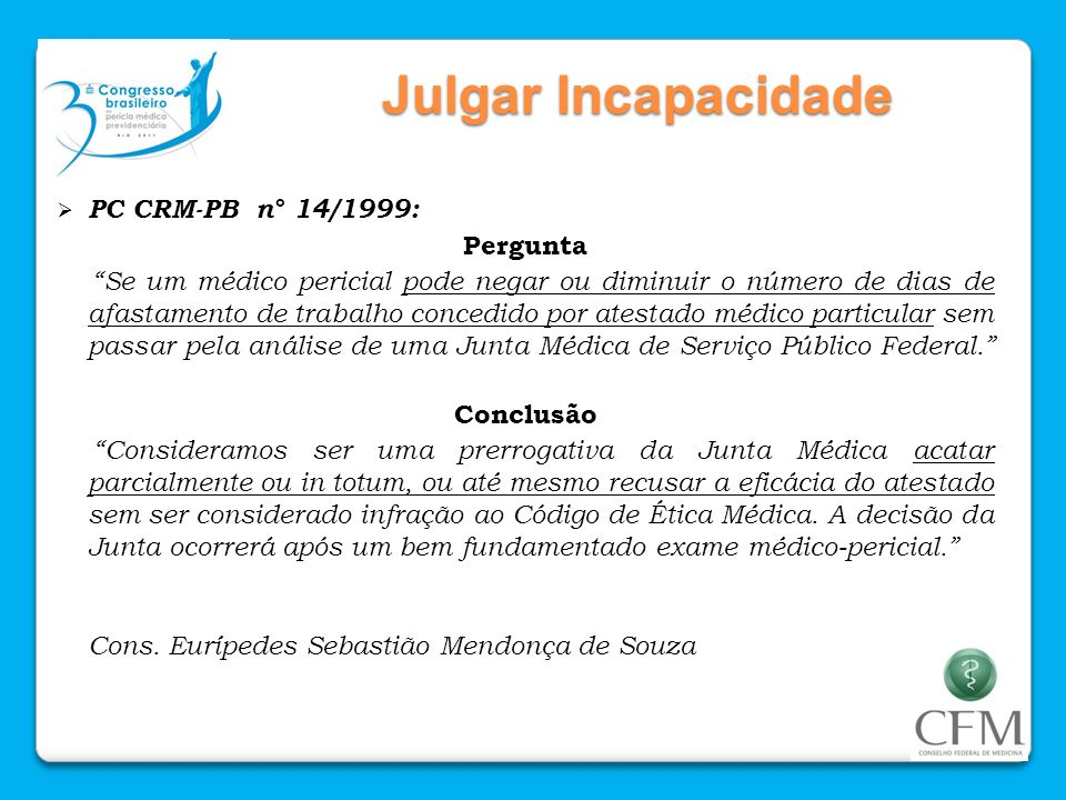 Julgar Incapacidade PC CRM-PB n° 14/1999: Pergunta Se um médico pericial pode negar ou diminuir o número de dias de afastamento de trabalho concedido