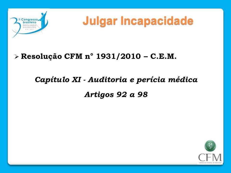 Julgar Incapacidade Resolução CFM n° 1931/2010 – C.E.M. Capítulo XI - Auditoria e perícia médica Artigos 92 a 98