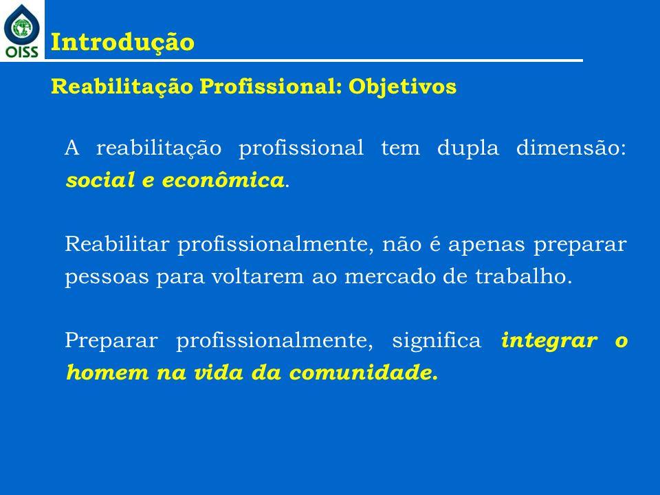 Introdução Reabilitação Profissional: Objetivos A reabilitação profissional tem dupla dimensão: social e econômica. Reabilitar profissionalmente, não