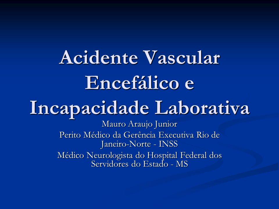 Acidente Vascular Encefálico e Incapacidade Laborativa Mauro Araujo Junior Perito Médico da Gerência Executiva Rio de Janeiro-Norte - INSS Médico Neur