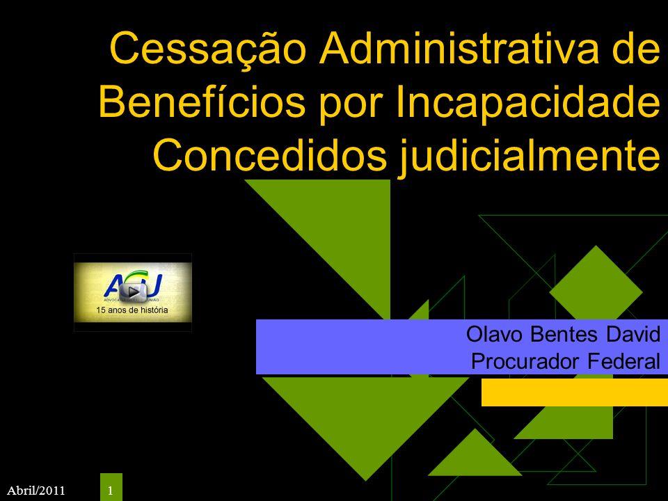 Abril/2011 1 Cessação Administrativa de Benefícios por Incapacidade Concedidos judicialmente Olavo Bentes David Procurador Federal