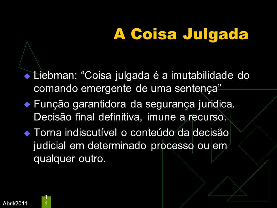 Abril/2011 11 A Coisa Julgada Liebman: Coisa julgada é a imutabilidade do comando emergente de uma sentença Função garantidora da segurança juridica.