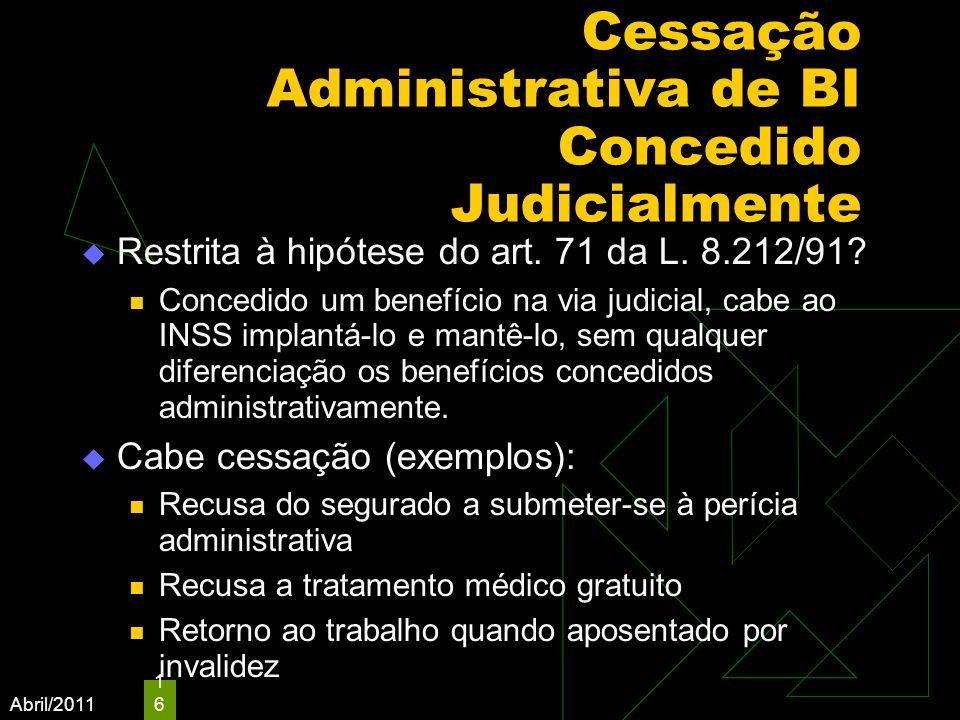 Abril/2011 16 Cessação Administrativa de BI Concedido Judicialmente Restrita à hipótese do art. 71 da L. 8.212/91? Concedido um benefício na via judic