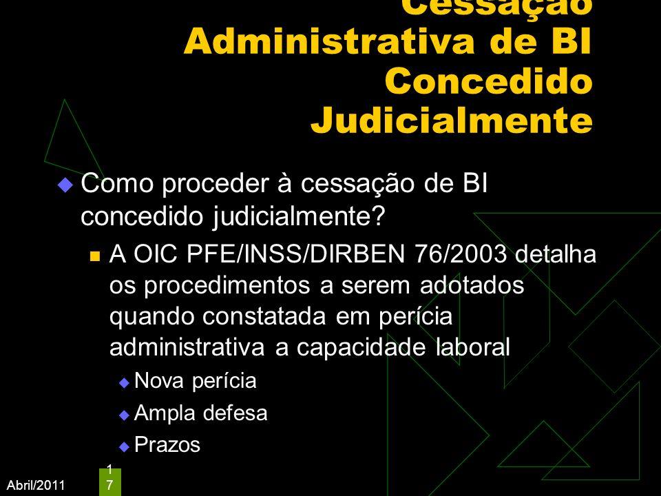Abril/2011 17 Cessação Administrativa de BI Concedido Judicialmente Como proceder à cessação de BI concedido judicialmente? A OIC PFE/INSS/DIRBEN 76/2
