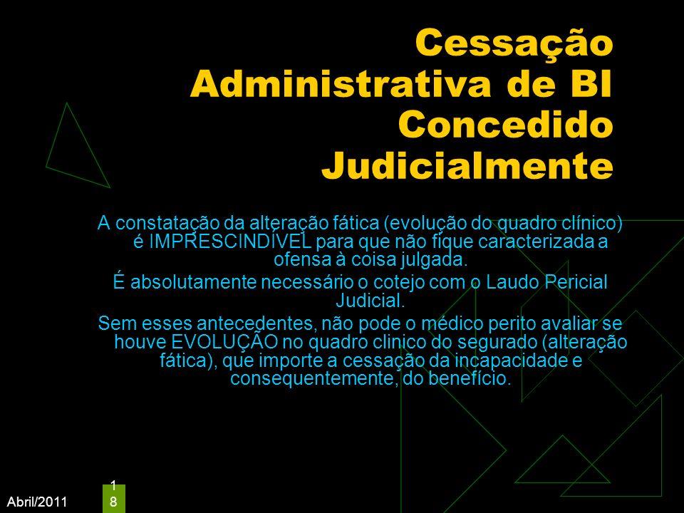 Abril/2011 18 Cessação Administrativa de BI Concedido Judicialmente A constatação da alteração fática (evolução do quadro clínico) é IMPRESCINDÍVEL pa