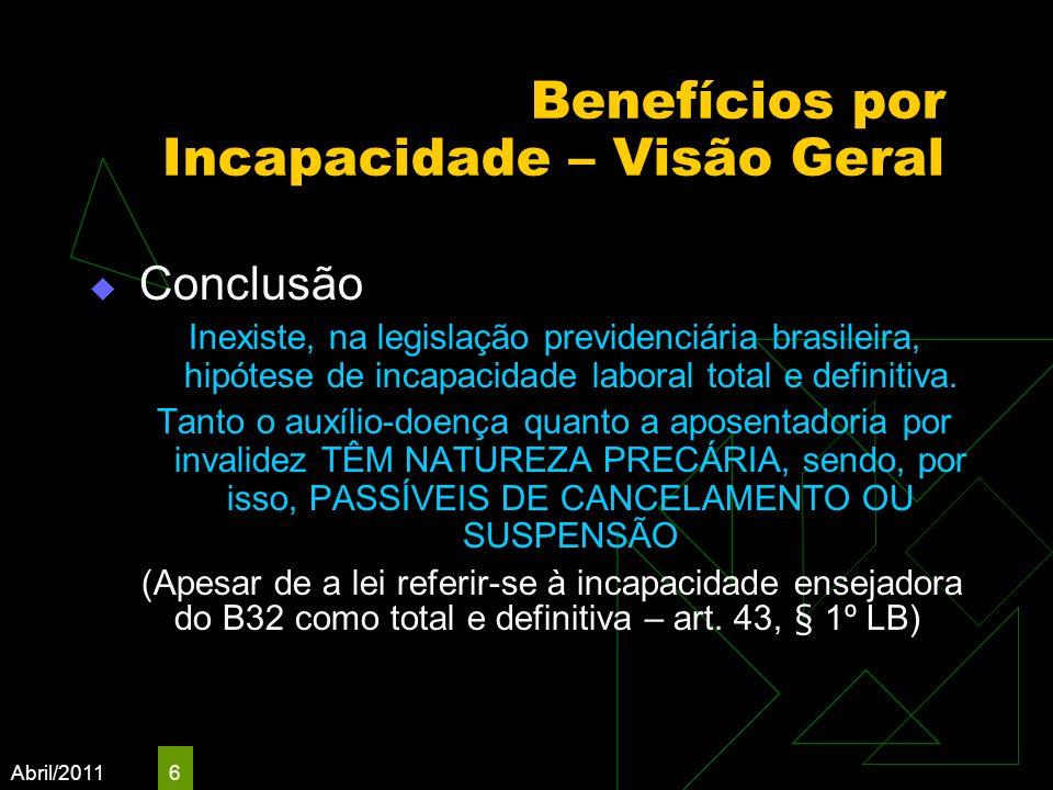 Abril/2011 6 Benefícios por Incapacidade – Visão Geral Conclusão Inexiste, na legislação previdenciária brasileira, hipótese de incapacidade laboral t