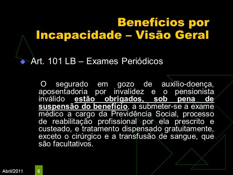 Abril/2011 8 Benefícios por Incapacidade – Visão Geral Art. 101 LB – Exames Periódicos O segurado em gozo de auxílio-doença, aposentadoria por invalid