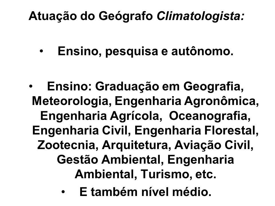 Atuação do Geógrafo Climatologista: Ensino, pesquisa e autônomo. Ensino: Graduação em Geografia, Meteorologia, Engenharia Agronômica, Engenharia Agríc