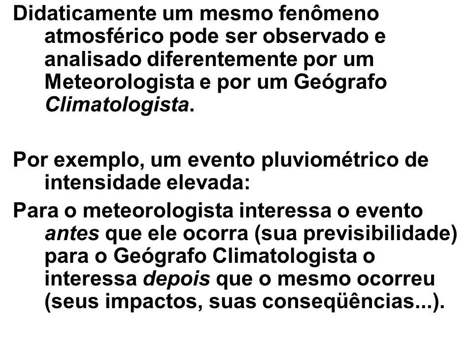 Didaticamente um mesmo fenômeno atmosférico pode ser observado e analisado diferentemente por um Meteorologista e por um Geógrafo Climatologista. Por