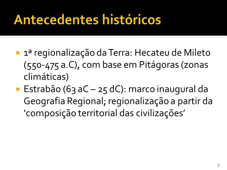 1ª regionalização da Terra: Hecateu de Mileto (550-475 a.C), com base em Pitágoras (zonas climáticas) Estrabão (63 aC – 25 dC): marco inaugural da Geografia Regional; regionalização a partir da composição territorial das civilizações 2