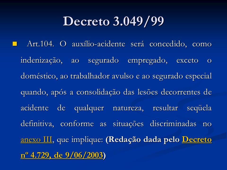 Decreto 3.049/99 Art.104. O auxílio-acidente será concedido, como indenização, ao segurado empregado, exceto o doméstico, ao trabalhador avulso e ao s