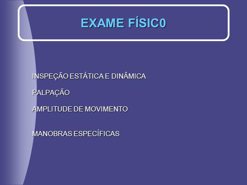 INSPEÇÃO ESTÁTICA E DINÂMICA PALPAÇÃO AMPLITUDE DE MOVIMENTO MANOBRAS ESPECÍFICAS EXAME FÍSIC0