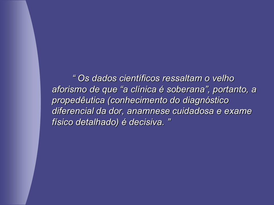 Os dados científicos ressaltam o velho aforismo de que a clínica é soberana, portanto, a propedêutica (conhecimento do diagnóstico diferencial da dor,