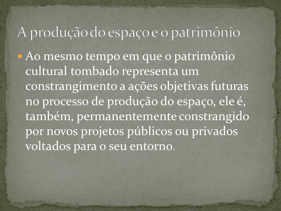 Ao mesmo tempo em que o patrimônio cultural tombado representa um constrangimento a ações objetivas futuras no processo de produção do espaço, ele é,