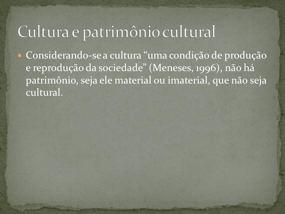 Considerando-se a cultura uma condição de produção e reprodução da sociedade (Meneses, 1996), não há patrimônio, seja ele material ou imaterial, que n