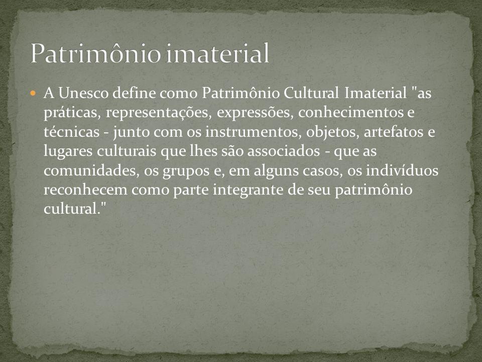 A Unesco define como Patrimônio Cultural Imaterial