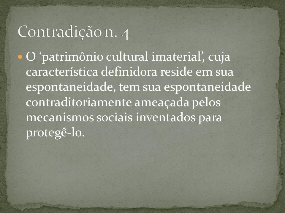 O patrimônio cultural imaterial, cuja característica definidora reside em sua espontaneidade, tem sua espontaneidade contraditoriamente ameaçada pelos
