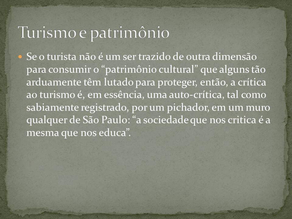 Se o turista não é um ser trazido de outra dimensão para consumir o patrimônio cultural que alguns tão arduamente têm lutado para proteger, então, a c