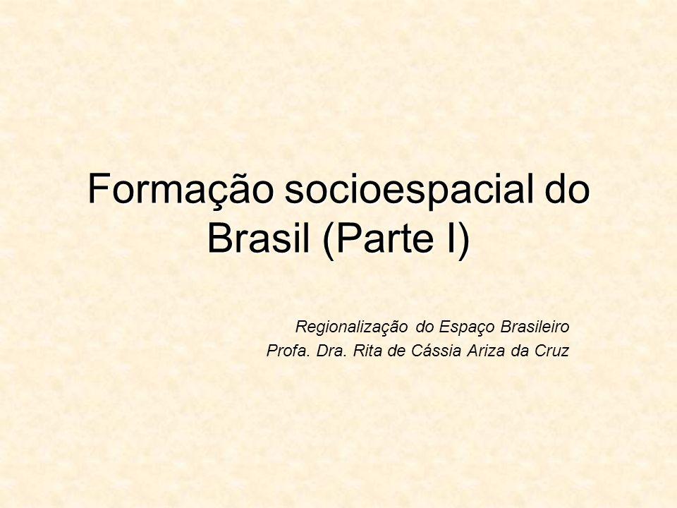 Formação socioespacial do Brasil (Parte I) Regionalização do Espaço Brasileiro Profa. Dra. Rita de Cássia Ariza da Cruz