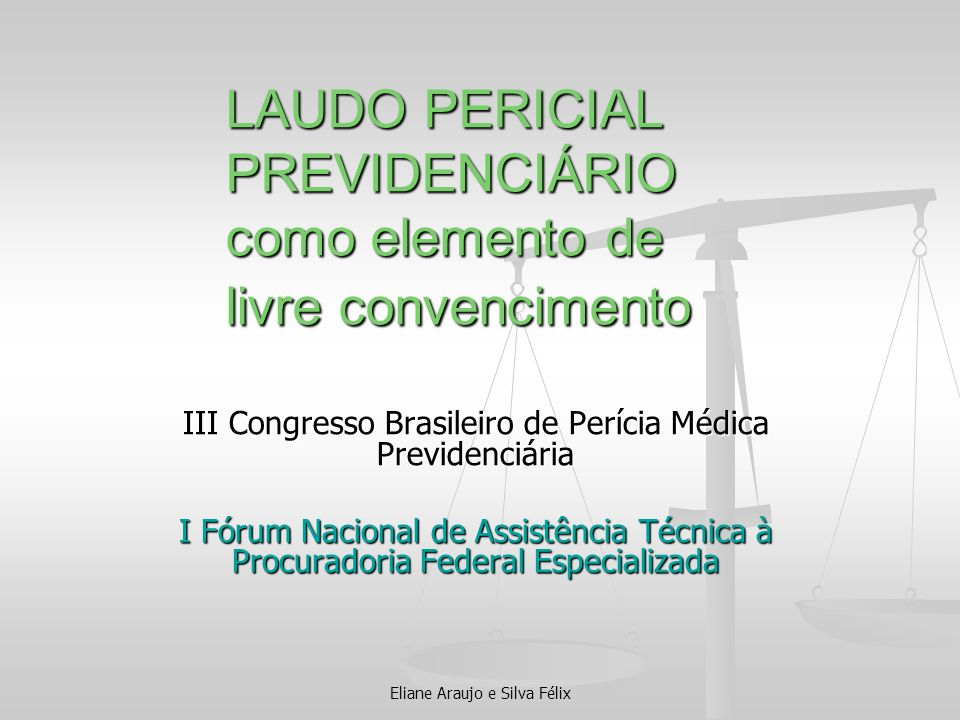 Eliane Araujo e Silva Félix LAUDO PERICIAL PREVIDENCIÁRIO como elemento de livre convencimento III Congresso Brasileiro de Perícia Médica Previdenciár