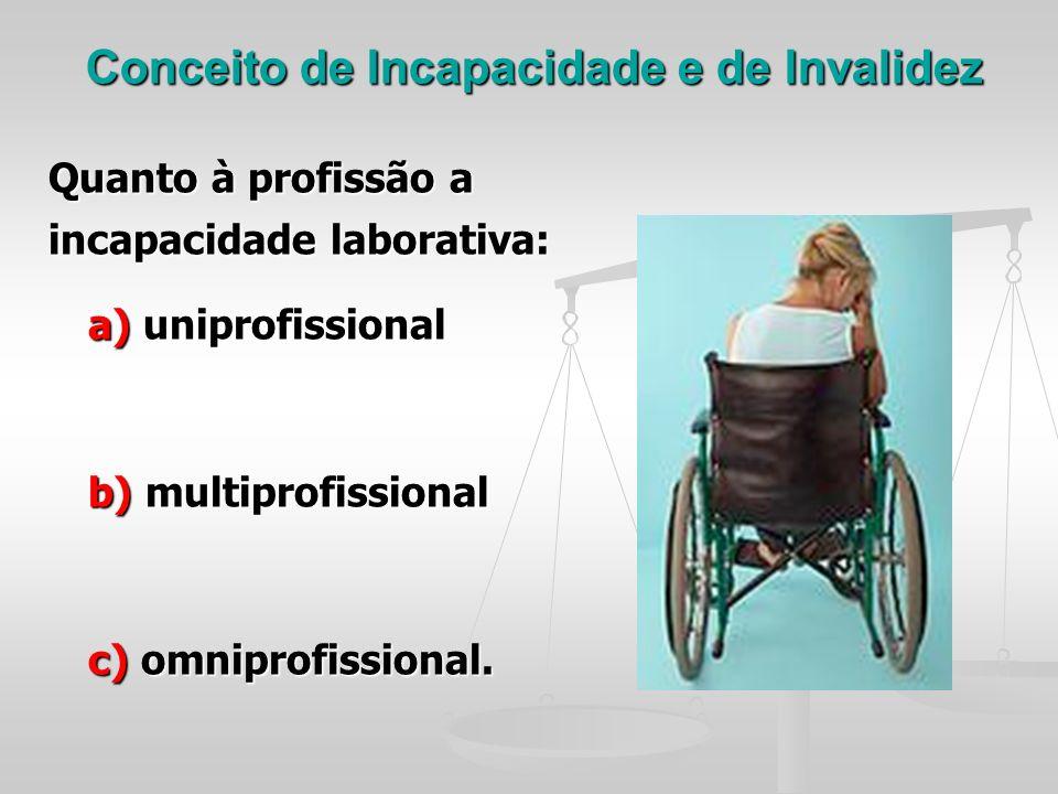 Conceito de Incapacidade e de Invalidez Quanto à profissão a incapacidade laborativa: a) uniprofissional a) uniprofissional b) multiprofissional b) mu