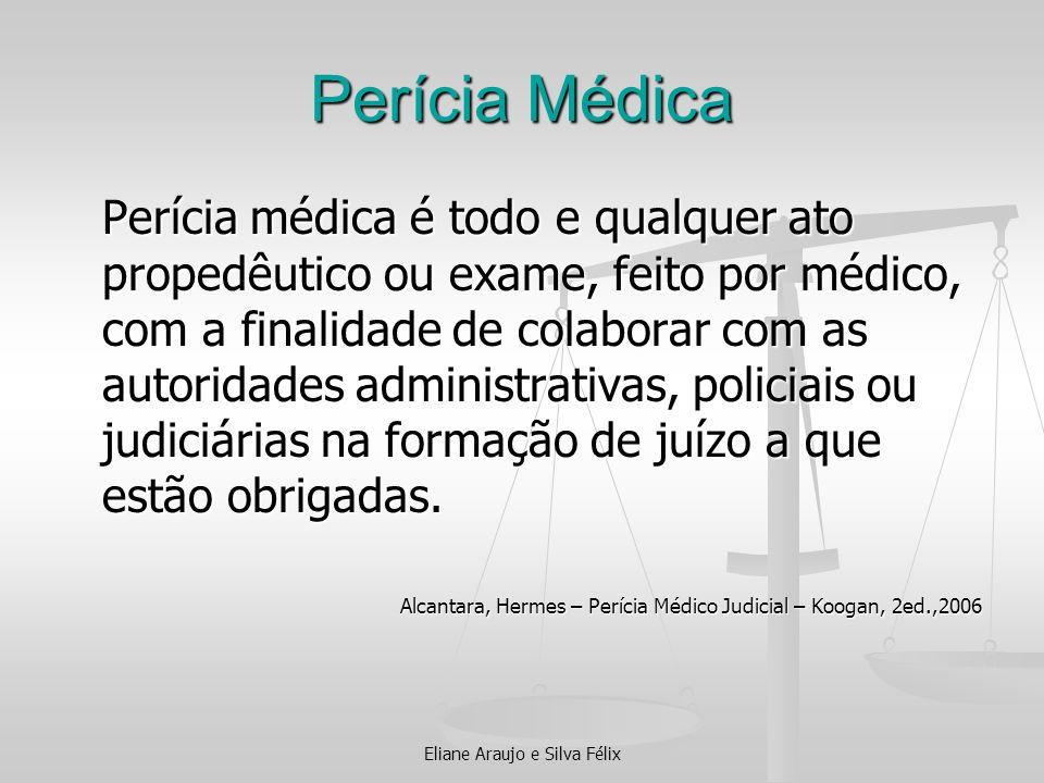 Eliane Araujo e Silva Félix Perícia Médica Perícia médica é todo e qualquer ato propedêutico ou exame, feito por médico, com a finalidade de colaborar