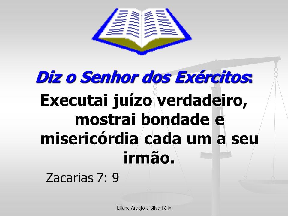 Eliane Araujo e Silva Félix Diz o Senhor dos Exércitos: Executai juízo verdadeiro, mostrai bondade e misericórdia cada um a seu irmão. Zacarias 7: 9