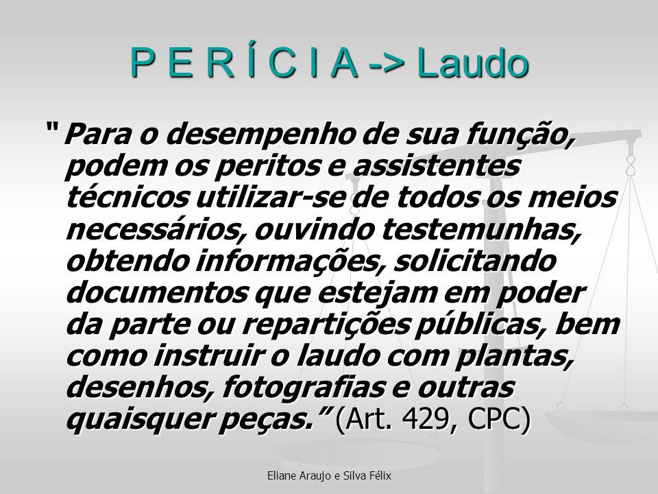 Eliane Araujo e Silva Félix P E R Í C I A -> Laudo Para o desempenho de sua função, podem os peritos e assistentes técnicos utilizar-se de todos os me