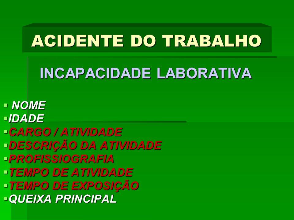 ACIDENTE DO TRABALHO INCAPACIDADE LABORATIVA INCAPACIDADE LABORATIVA NOME NOME IDADE IDADE CARGO / ATIVIDADE CARGO / ATIVIDADE DESCRIÇÃO DA ATIVIDADE DESCRIÇÃO DA ATIVIDADE PROFISSIOGRAFIA PROFISSIOGRAFIA TEMPO DE ATIVIDADE TEMPO DE ATIVIDADE TEMPO DE EXPOSIÇÃO TEMPO DE EXPOSIÇÃO QUEIXA PRINCIPAL QUEIXA PRINCIPAL