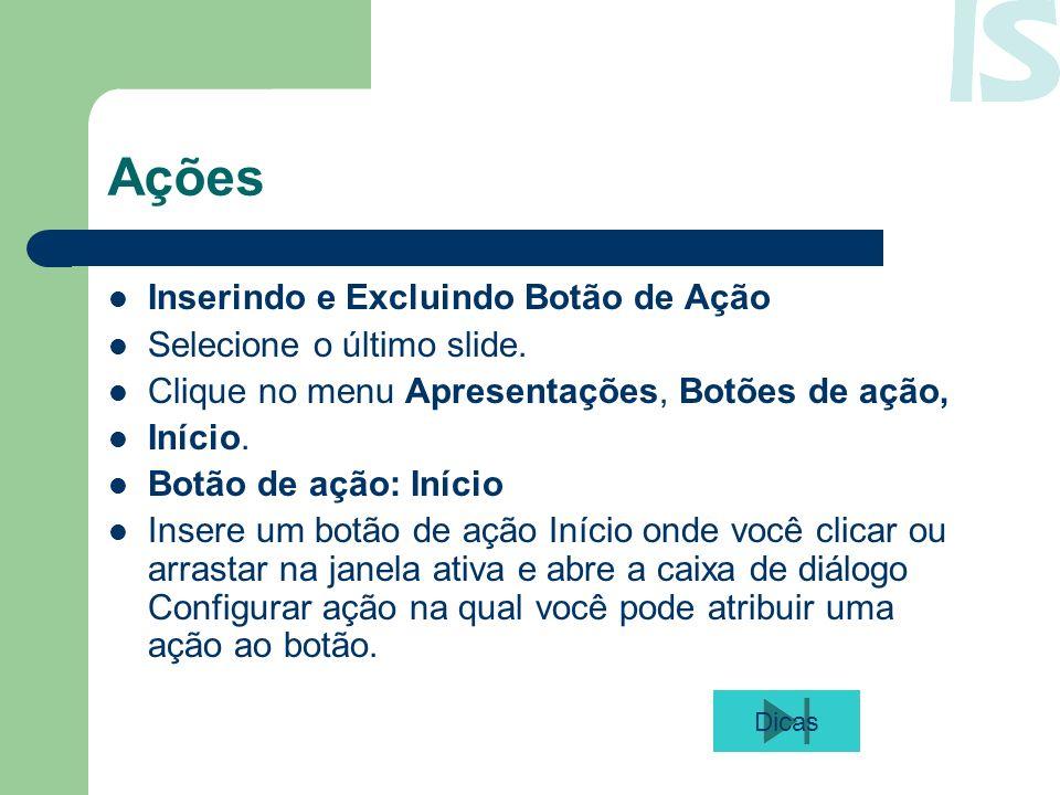Ações Inserindo e Excluindo Botão de Ação Selecione o último slide. Clique no menu Apresentações, Botões de ação, Início. Botão de ação: Início Insere