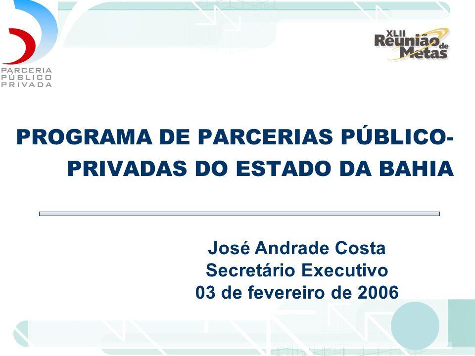 PROGRAMA DE PARCERIAS PÚBLICO- PRIVADAS DO ESTADO DA BAHIA José Andrade Costa Secretário Executivo 03 de fevereiro de 2006