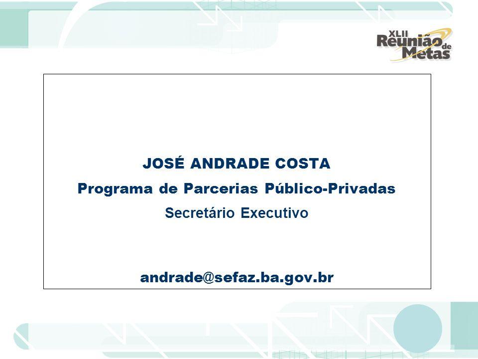 JOSÉ ANDRADE COSTA Programa de Parcerias Público-Privadas Secretário Executivo andrade@sefaz.ba.gov.br