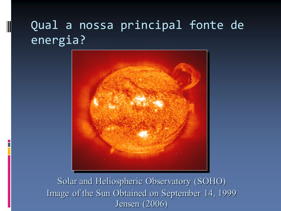 Solar and Heliospheric Observatory (SOHO) Image of the Sun Obtained on September 14, 1999 Jensen (2006) Qual a nossa principal fonte de energia?