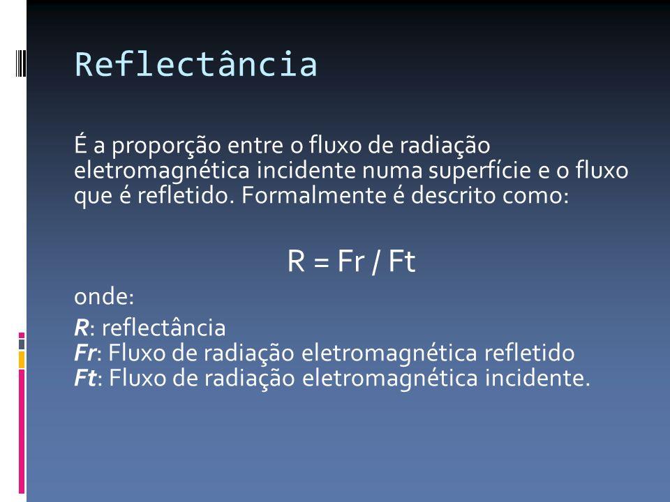 Reflectância É a proporção entre o fluxo de radiação eletromagnética incidente numa superfície e o fluxo que é refletido. Formalmente é descrito como: