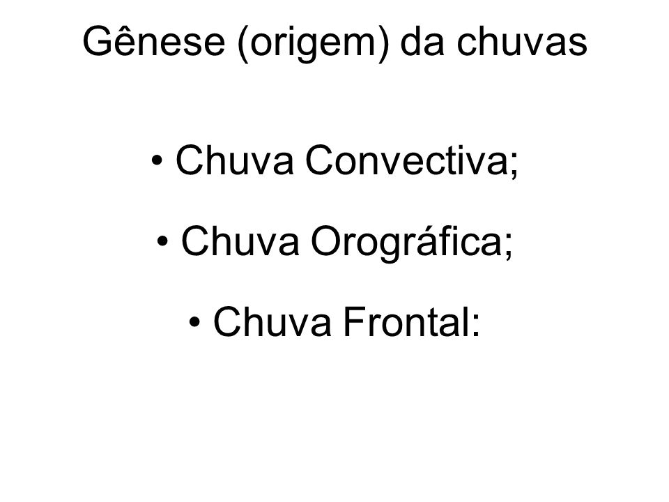 Gênese (origem) da chuvas Chuva Convectiva; Chuva Orográfica; Chuva Frontal: