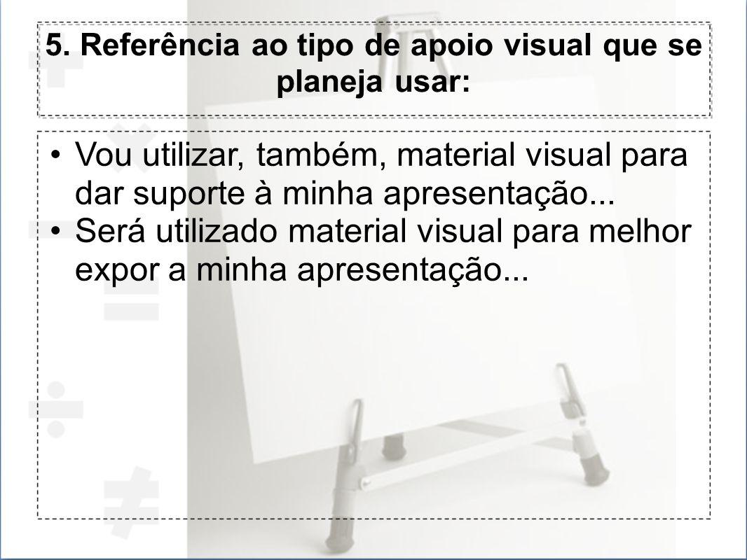 5. Referência ao tipo de apoio visual que se planeja usar: Vou utilizar, também, material visual para dar suporte à minha apresentação... Será utiliza