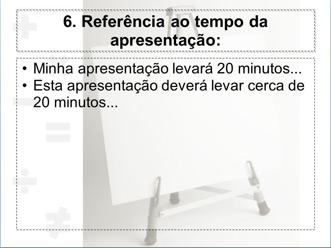 6. Referência ao tempo da apresentação: Minha apresentação levará 20 minutos... Esta apresentação deverá levar cerca de 20 minutos...