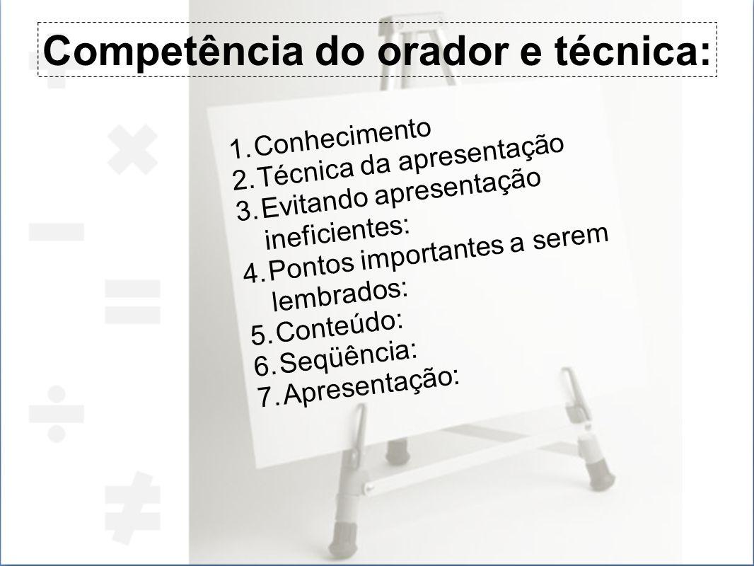 Competência do orador e técnica: 1.Conhecimento 2.Técnica da apresentação 3.Evitando apresentação ineficientes: 4.Pontos importantes a serem lembrados