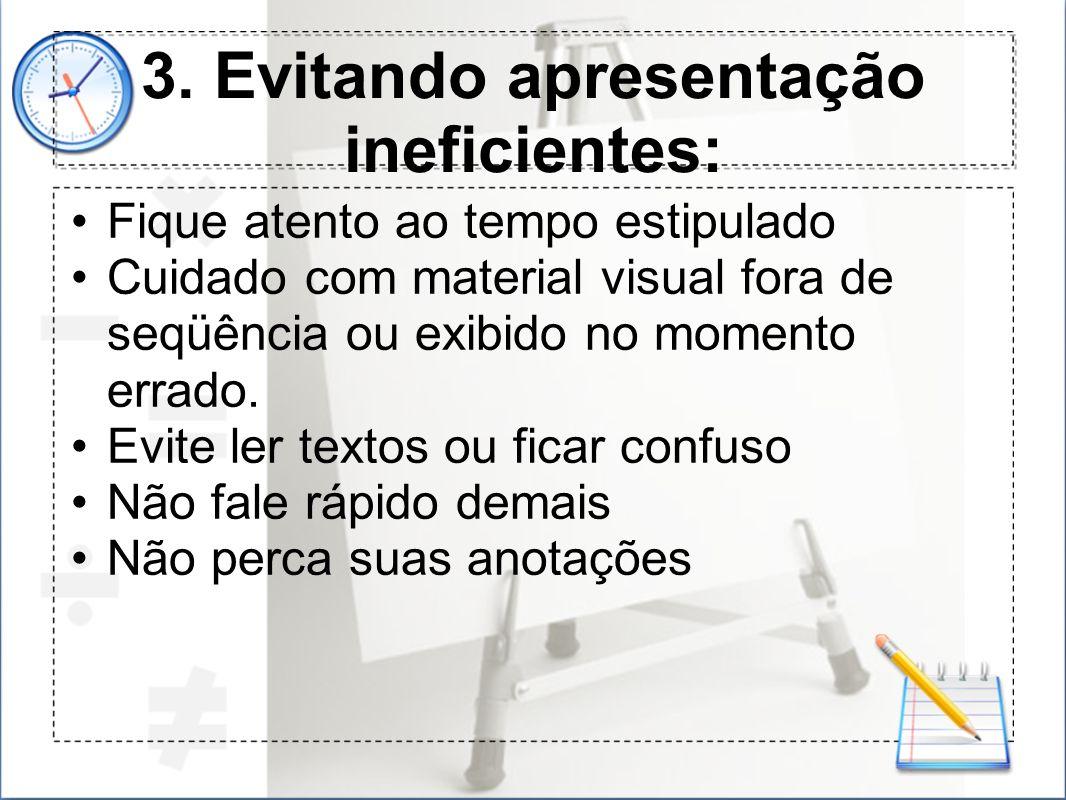 3. Evitando apresentação ineficientes: Fique atento ao tempo estipulado Cuidado com material visual fora de seqüência ou exibido no momento errado. Ev