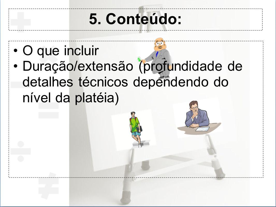5. Conteúdo: O que incluir Duração/extensão (profundidade de detalhes técnicos dependendo do nível da platéia)