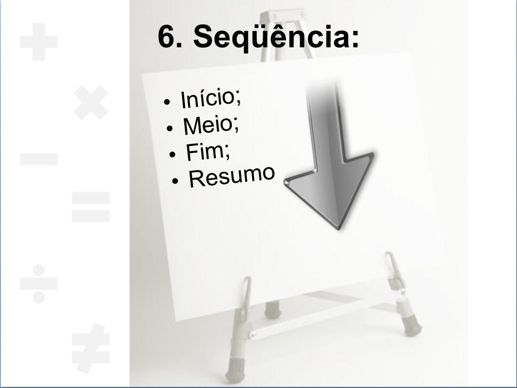 6. Seqüência: Início; Meio; Fim; Resumo