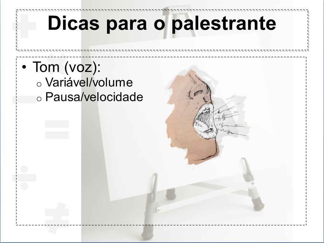 Dicas para o palestrante Tom (voz): o Variável/volume o Pausa/velocidade