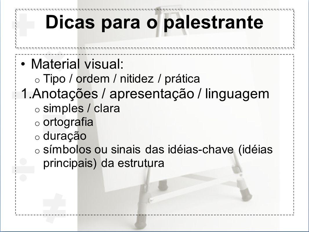 Dicas para o palestrante Material visual: o Tipo / ordem / nitidez / prática 1.Anotações / apresentação / linguagem o simples / clara o ortografia o d