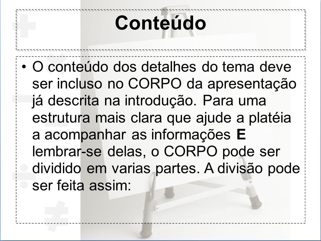 Conteúdo O conteúdo dos detalhes do tema deve ser incluso no CORPO da apresentação já descrita na introdução. Para uma estrutura mais clara que ajude