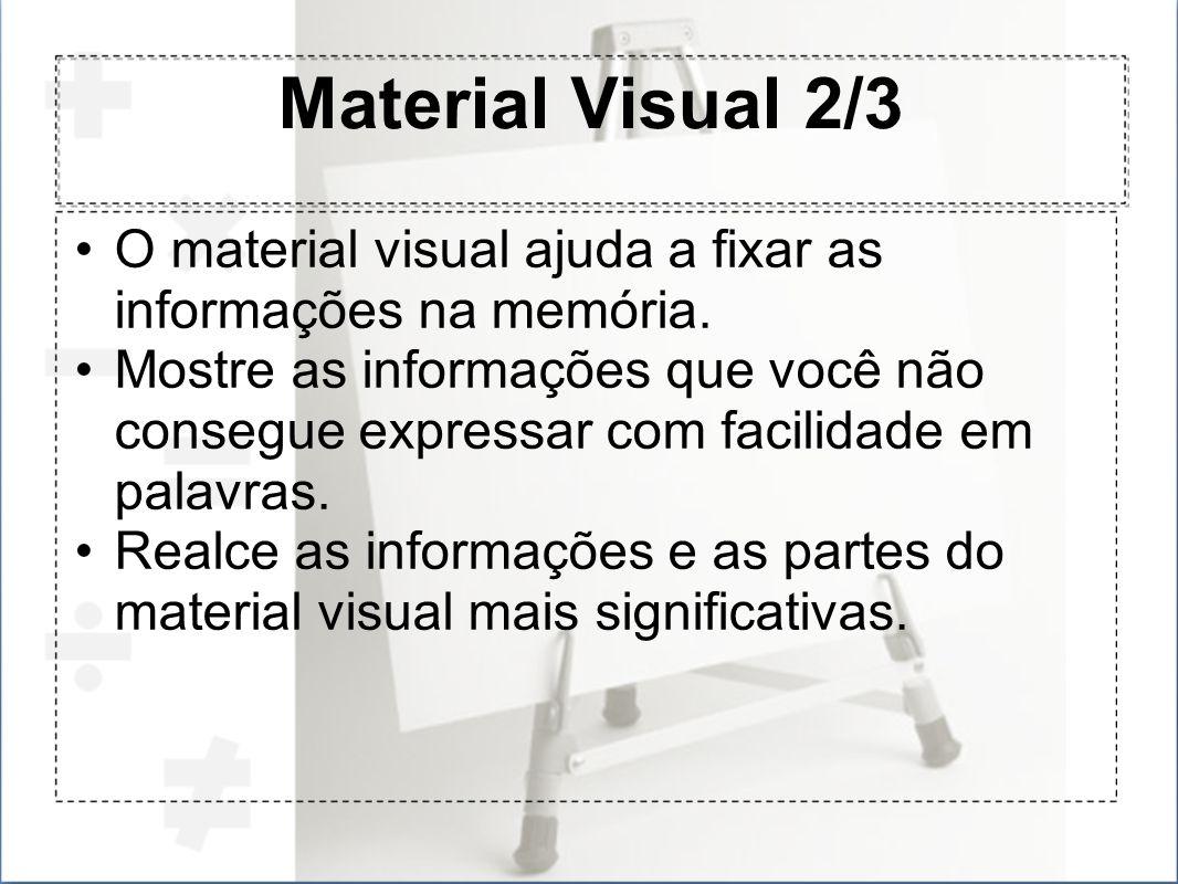 Material Visual 2/3 O material visual ajuda a fixar as informações na memória. Mostre as informações que você não consegue expressar com facilidade em