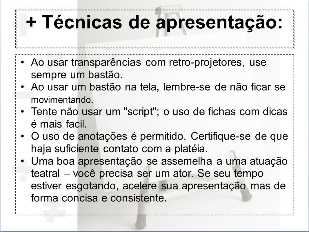 + Técnicas de apresentação: Ao usar transparências com retro-projetores, use sempre um bastão. Ao usar um bastão na tela, lembre-se de não ficar se mo